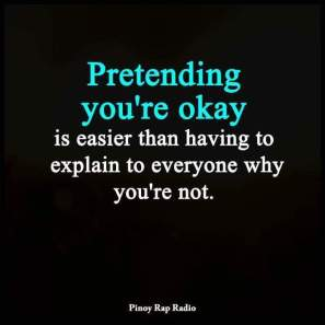 """Pretending you're okay is easier than having to explain to everyone why you're not"""