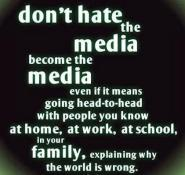 Don't hate the media become the media even if it means going head-to-head with people you know at home, at work, at school, in your family explaining why the world is wrong