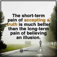 The short-term pain of accepting a truth is much better than the long term pain of believing an illusion