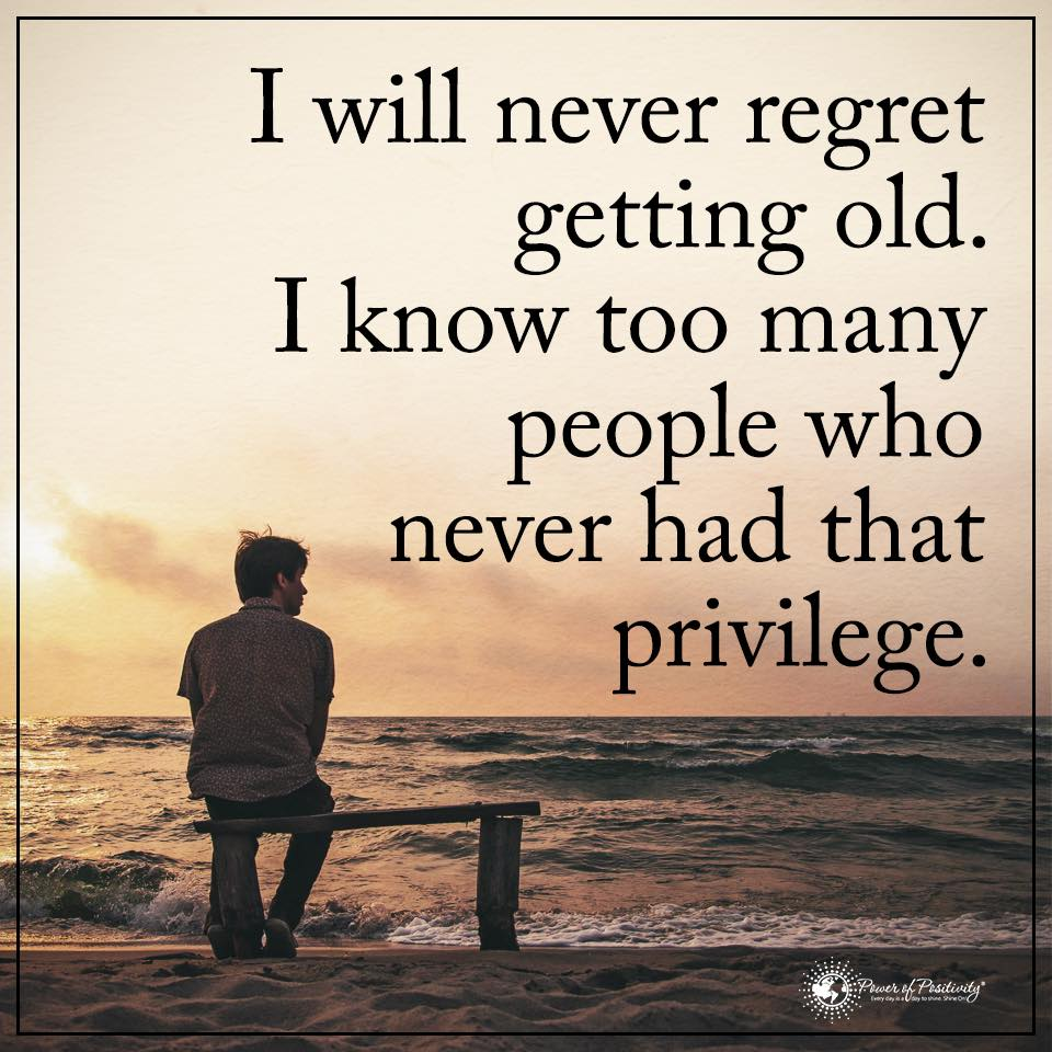 I will never regret getting older. I know too many people who never had that privilege