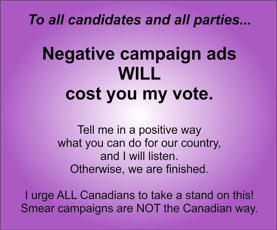 "Plain box containing message ""To all candidates and all parties, Negative campaign ads will cost you my vote.  Tell me in a positive way what you can do for our our country and I will listen, otherwise we are finished.  I urge all Canadians to take a stand on this.  Smear campaigns are not the Canadian way"".  Captioned with ""My voting pledge"""