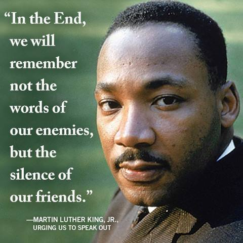 "Picture of Martin Luther King with the quote ""In the end we will not remember the words of our enemies but the silence of our friends"".  captioned with ""I can no longer be quiet"""