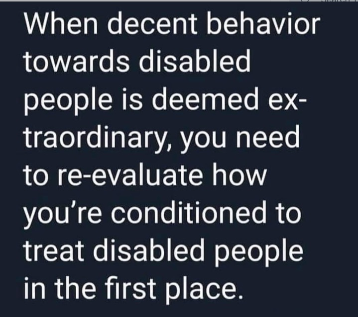 "Plain text box reading ""When decent behaviour towards disabled people is deemed extraordinary, you need to re-evaluate how you're conditioned to treat disabled people in the first place"""