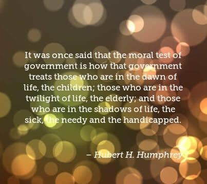 "A simple picture quoting Hubert Humphrey stating ""It was once said that the moral test of government is how that government treats those who are in the dawn of their life, the children; those who are in the twilight of their life, the elderly; and those who are in the shadows of life, the sick, the needy and the handicapped"" with my own caption ""You can't solve a community health crisis that requires moral guidance when you have a government that is morally bankrupt"""