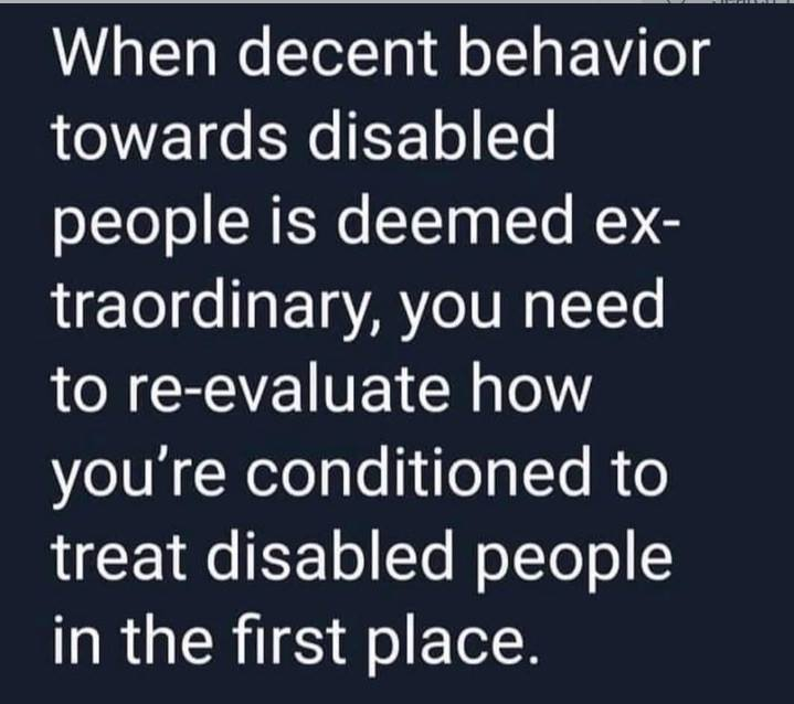 When decent behaviour towards disabled people is deemed extraordinary, you need to re-evaluate how you're conditioned to treat disabled people in the first place.