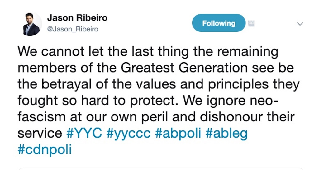 "Screen shot of a Tweet from Jason Ribeiro, current Director of Strategy for the Calgary Economic Development Board reading ""We cannot let the last thing the remaining members of the Greatest Generation see be the betrayal of the values and principles they fought so hard to protect.  We ignore neo-fascism at our own peril and dishonour their service"""